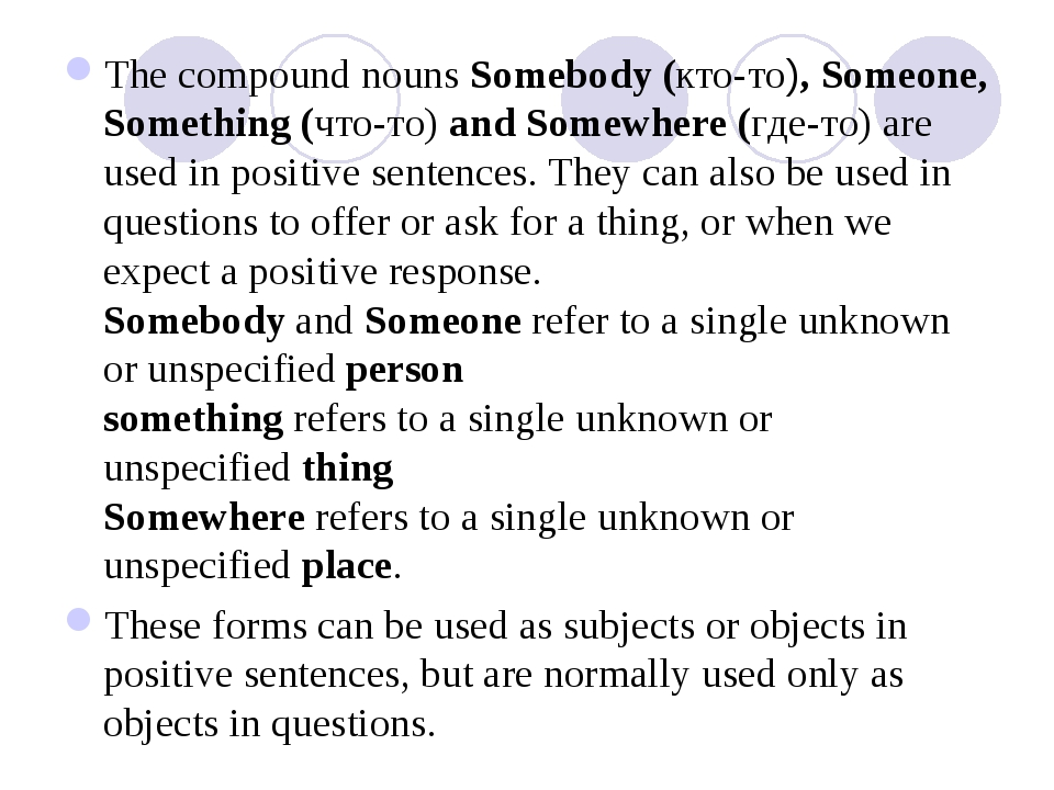 The compound nouns Somebody (кто-то), Someone, Something (что-то) and Somewhe...