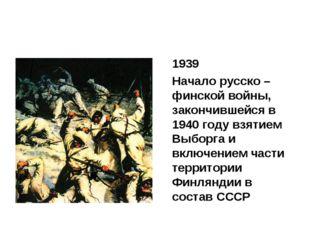 1939 Начало русско – финской войны, закончившейся в 1940 году взятием Выбор