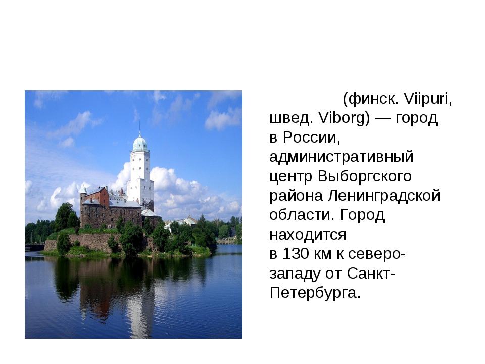 Вы́борг (финск. Viipuri, швед. Viborg)— город вРоссии, административный це...