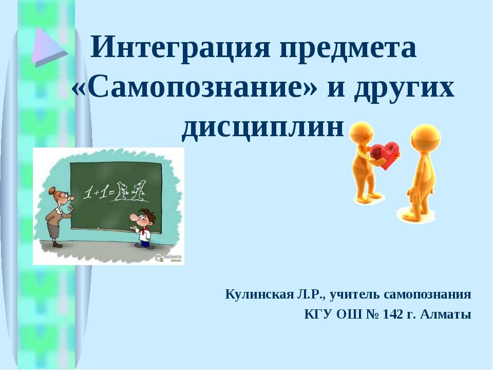 Интеграция предмета «Самопознание» и других дисциплин Кулинская Л.Р., учитель...