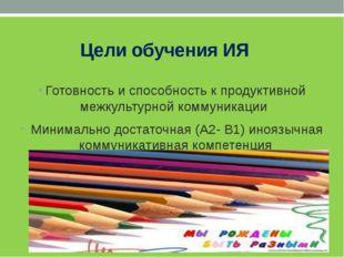 Цели обучения ИЯ Готовность и способность к продуктивной межкультурной комму