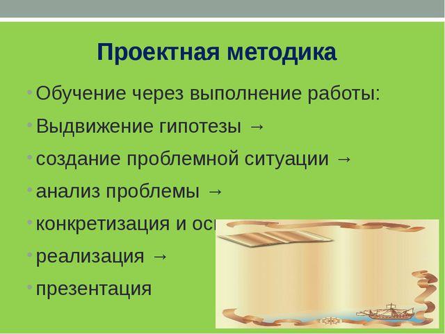 Проектная методика Обучение через выполнение работы: Выдвижение гипотезы → с...