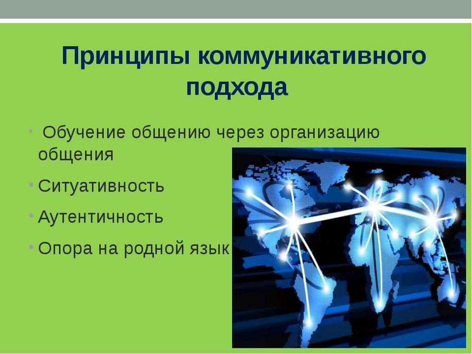 Принципы коммуникативного подхода Обучение общению через организацию общения...