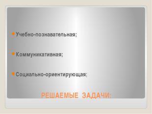 РЕШАЕМЫЕ ЗАДАЧИ: Учебно-познавательная; Коммуникативная; Социально-ориентирую