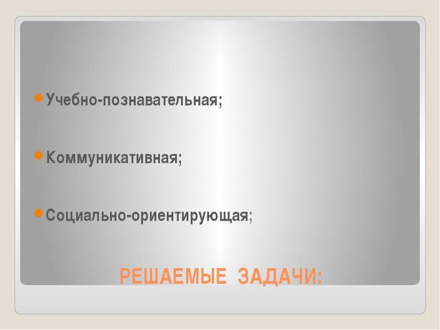 РЕШАЕМЫЕ ЗАДАЧИ: Учебно-познавательная; Коммуникативная; Социально-ориентирую...