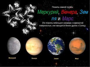 Планеты земной группы: Меркурий,Венера,ЗемляиМарс. Эти планеты небольшого