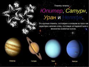 Планеты гиганты: Юпитер, Сатурн, Урани Нептун. Это крупные планеты, состоящи