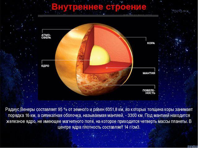 Радиус Венеры составляет 95 % от земного и равен 6051,8 км, из которых толщин...