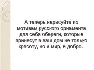 А теперь нарисуйте по мотивам русского орнамента для себя обереги, которые пр