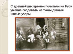 С древнейших времен почитали на Руси умение создавать на ткани дивные шитые у