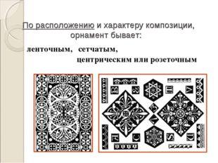 По расположению и характеру композиции, орнамент бывает: ленточным, сетчатым