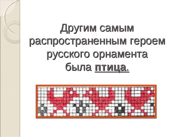 Другим самым распространенным героем русского орнамента былаптица.
