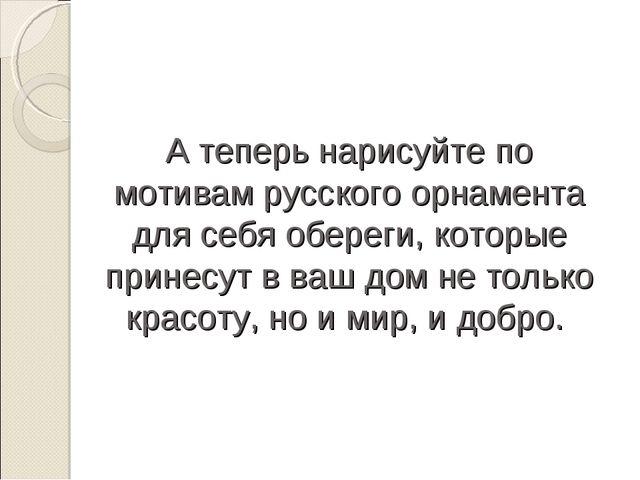 А теперь нарисуйте по мотивам русского орнамента для себя обереги, которые пр...