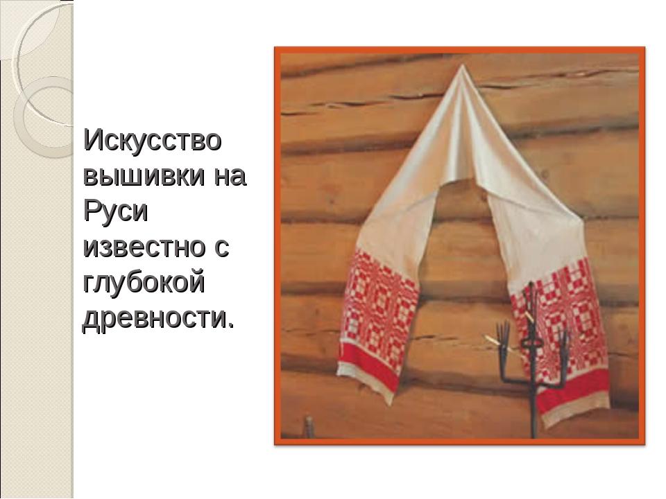 Искусство вышивки на Руси известно с глубокой древности.