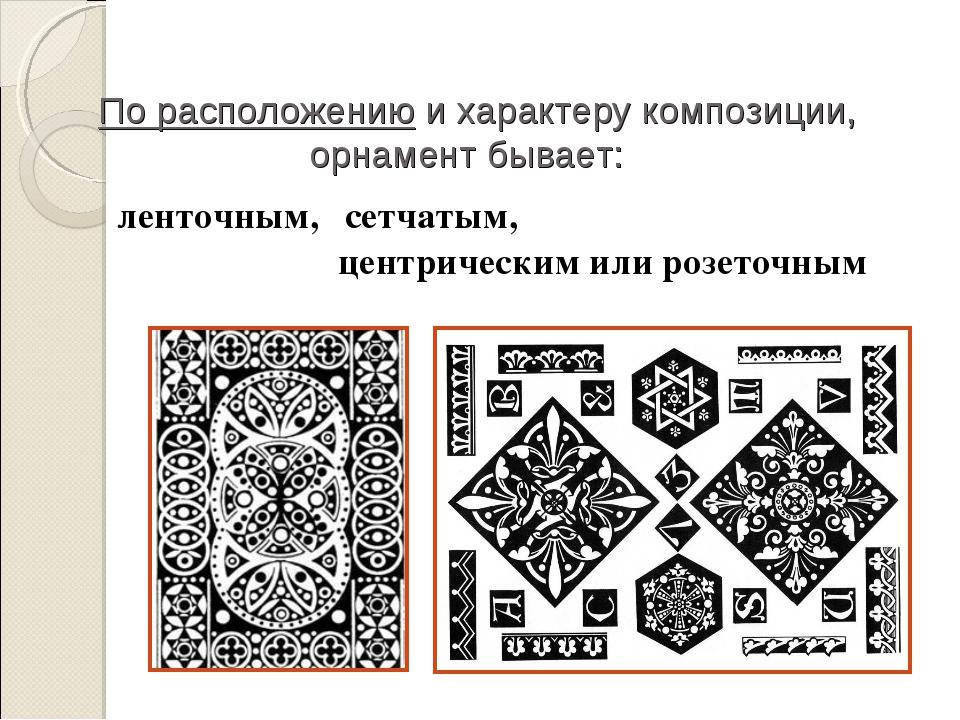 По расположению и характеру композиции, орнамент бывает: ленточным, сетчатым...