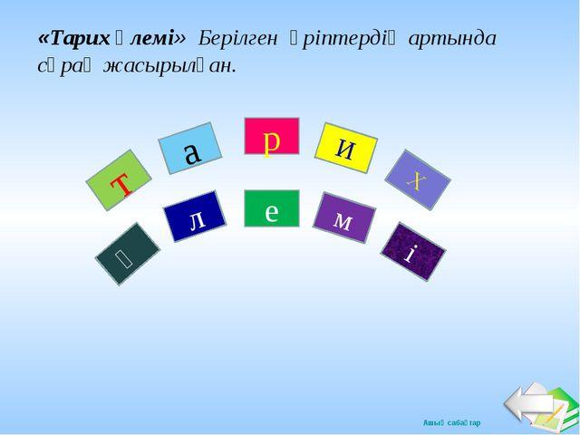 т а р И Х Ә л е м і «Тарих әлемі» Берілген әріптердің артында сұрақ жасырылға...