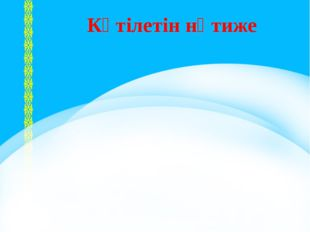 I, ІІ, ІІІ - бөлім Күтілетін нәтиже