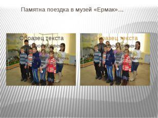 Памятна поездка в музей «Ермак»…