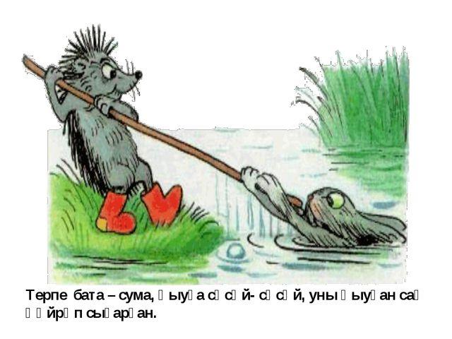 Терпе бата – сума, һыуға сәсәй- сәсәй, уны һыуҙан саҡ һөйрәп сығарған.