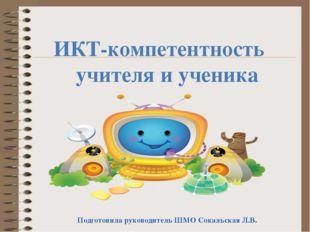 ИКТ-компетентность учителя и ученика Подготовила руководитель ШМО Сокальская