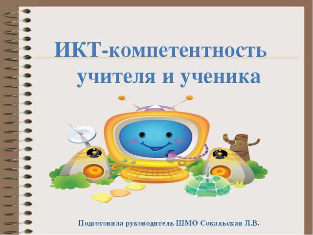 ИКТ-компетентность учителя и ученика Подготовила руководитель ШМО Сокальская...