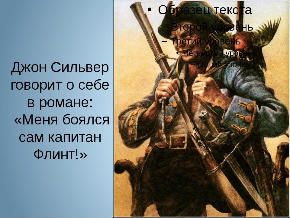 Джон Сильвер говорит о себе в романе: «Меня боялся сам капитан Флинт!»