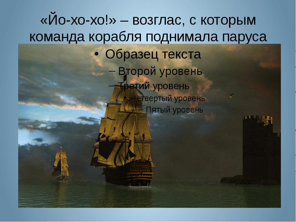 «Йо-хо-хо!» – возглас, с которым команда корабля поднимала паруса