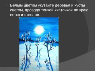 Белым цветом укутайте деревья и кусты снегом, проводя тонкой кисточкой по кр