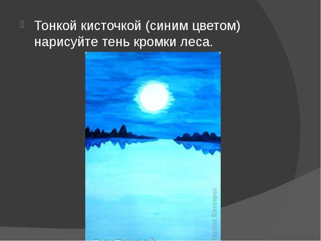 Тонкой кисточкой (синим цветом) нарисуйте тень кромки леса.