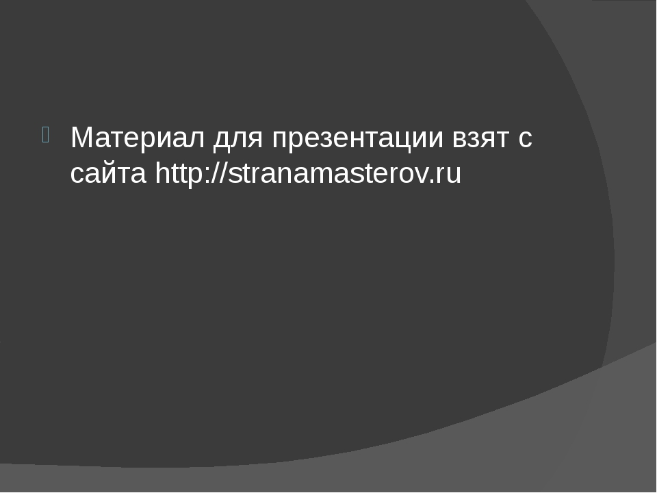 Материал для презентации взят с сайта http://stranamasterov.ru