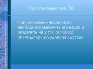 Умножение на 50 При умножении числа на 50 необходимо умножить его на100 и раз