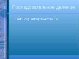 Последовательное деление 168:12=(168:4):3=42:3= 14