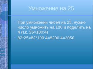 Умножение на 25 При умножении чисел на 25, нужно число умножить на 100 и поде