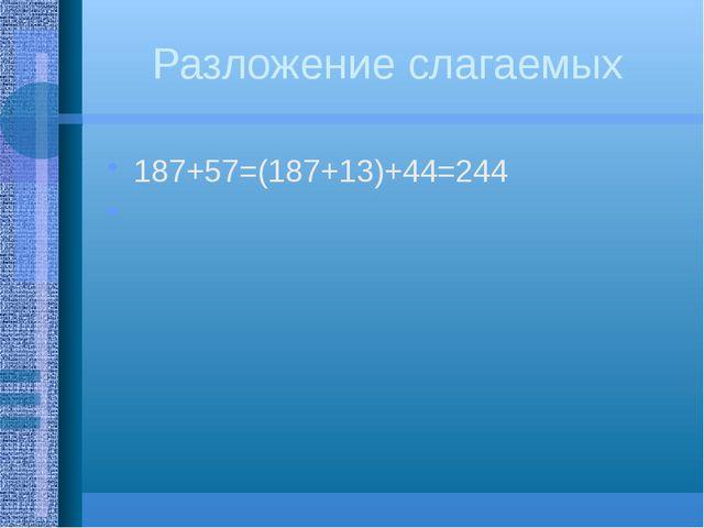 Разложение слагаемых 187+57=(187+13)+44=244