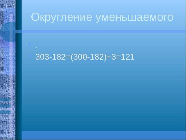 Округление уменьшаемого . 303-182=(300-182)+3=121