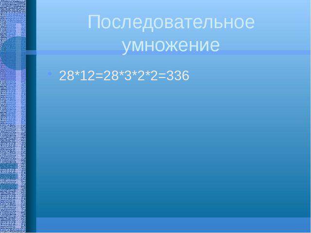 Последовательное умножение 28*12=28*3*2*2=336