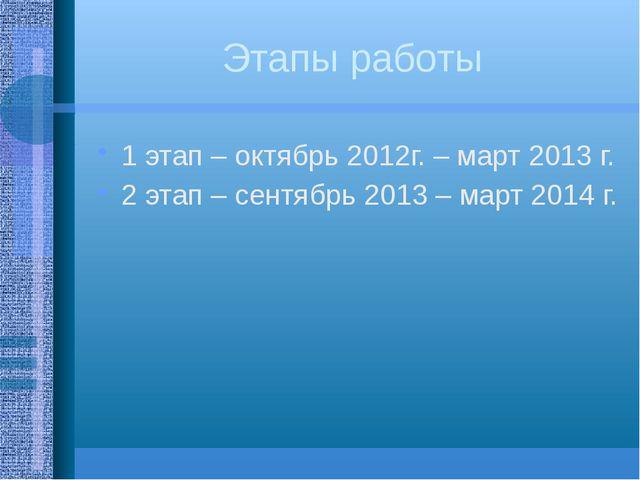 Этапы работы 1 этап – октябрь 2012г. – март 2013 г. 2 этап – сентябрь 2013 –...