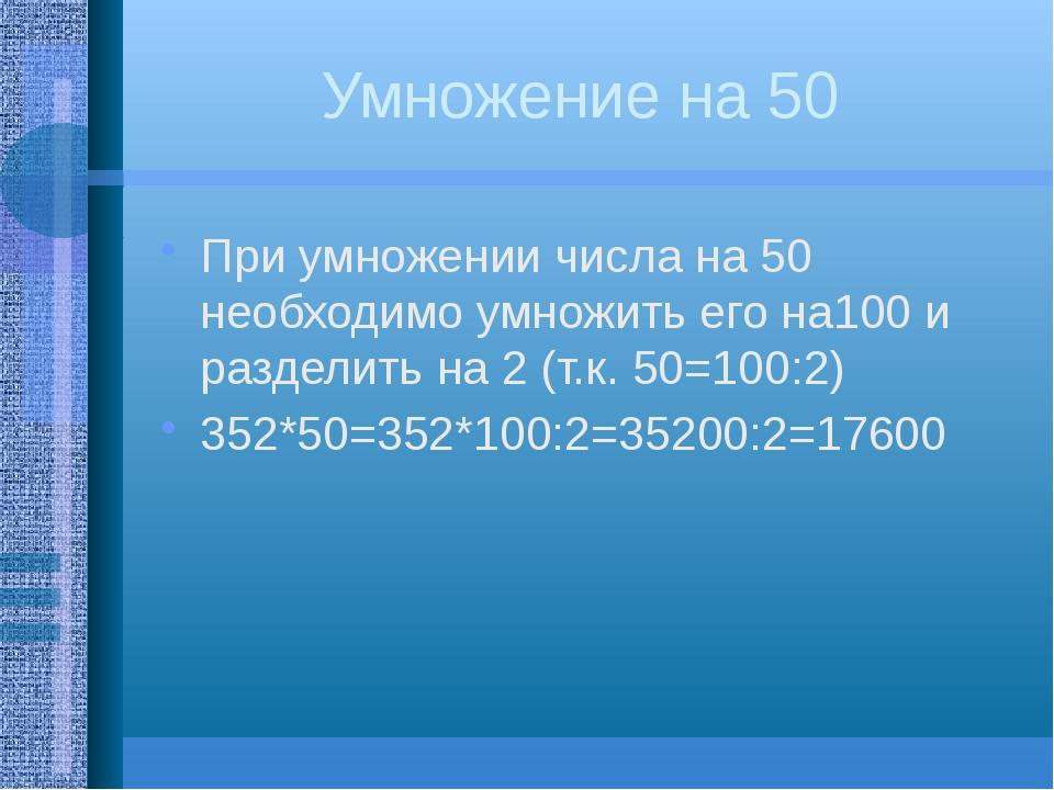 Умножение на 50 При умножении числа на 50 необходимо умножить его на100 и раз...