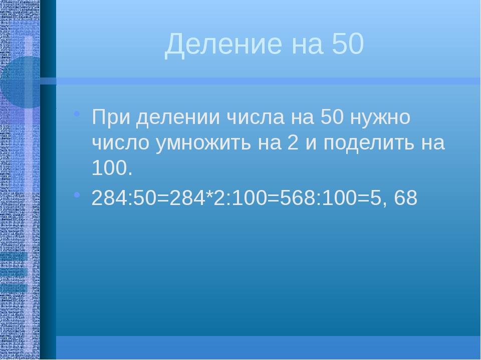 Деление на 50 При делении числа на 50 нужно число умножить на 2 и поделить на...