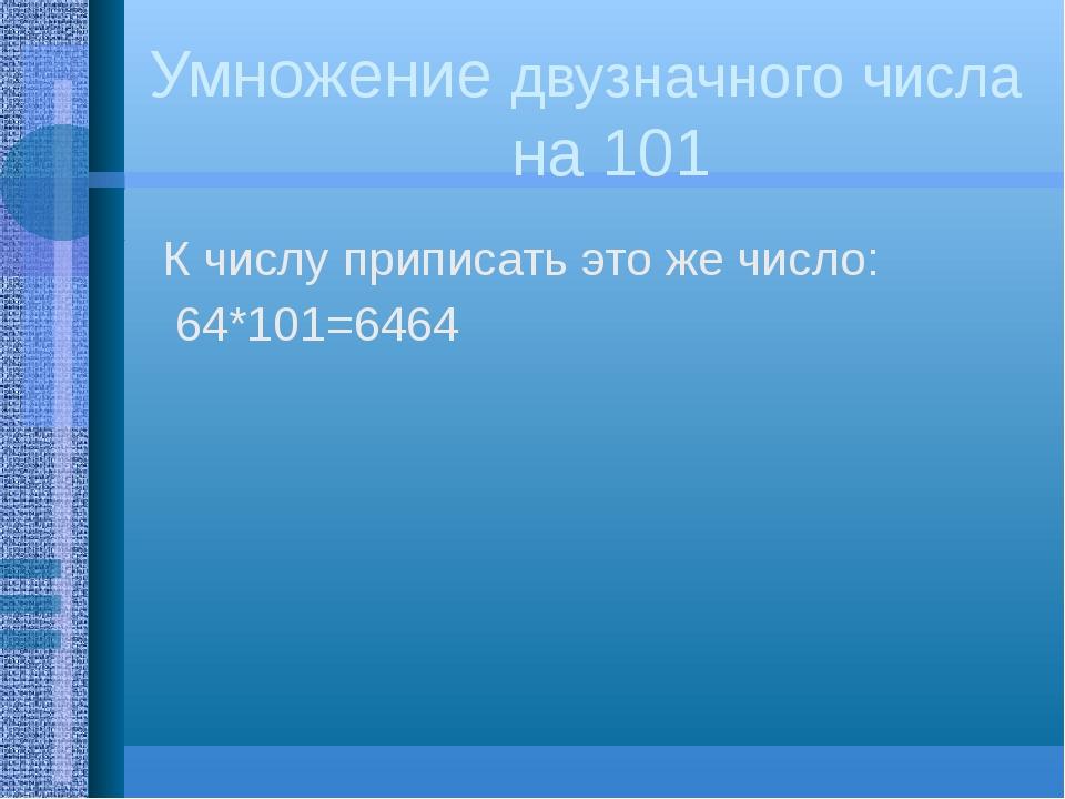 Умножение двузначного числа на 101 К числу приписать это же число: 64*101=6464