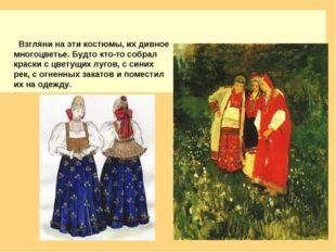 Взгляни на эти костюмы, их дивное многоцветье. Будто кто-то собрал краски с