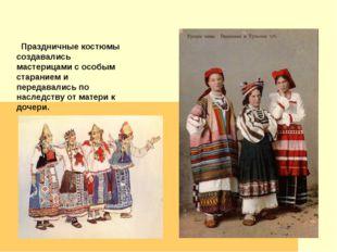 Праздничные костюмы создавались мастерицами с особым старанием и передавалис