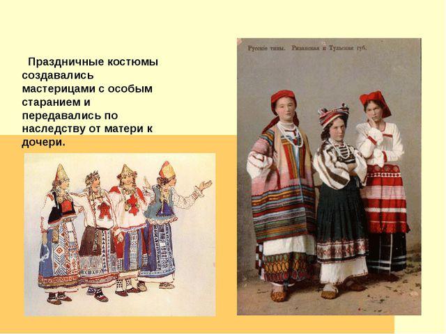 Праздничные костюмы создавались мастерицами с особым старанием и передавалис...
