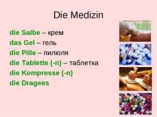 Die Medizin die Salbe – крем das Gel – гель die Pille – пилюля die Tablette (
