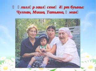 Җәлилләр гаиләсенең дүрт буыны: Чулпан, Миша, Татьяна, Әминә
