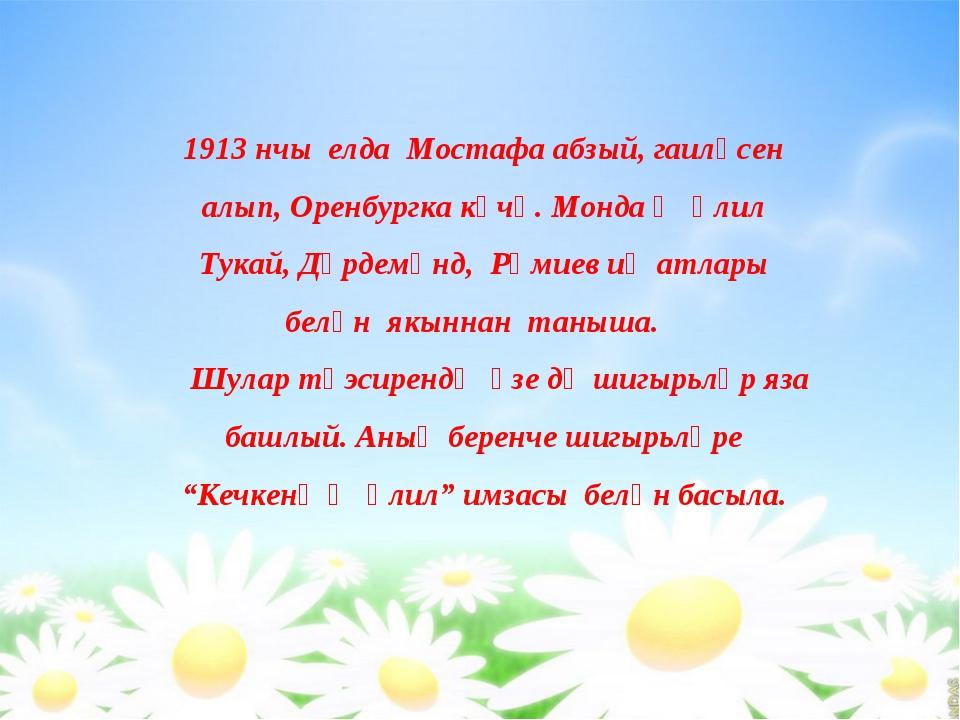 1913 нчы елда Мостафа абзый, гаиләсен алып, Оренбургка күчә. Монда Җәлил Тука...