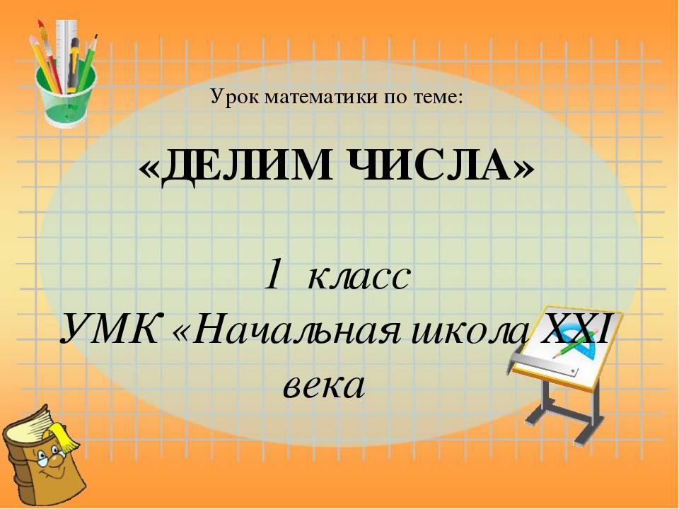 Урок математики по теме: «ДЕЛИМ ЧИСЛА» 1 класс УМК «Начальная школа XXI века