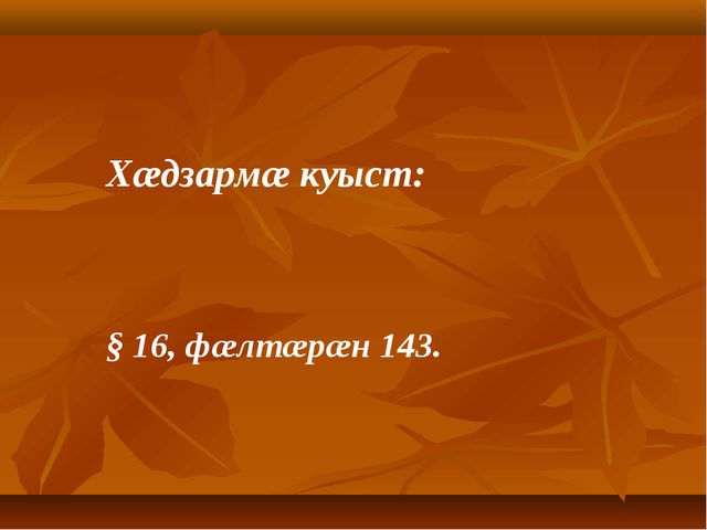 Хæдзармæ куыст: § 16, фæлтæрæн 143.