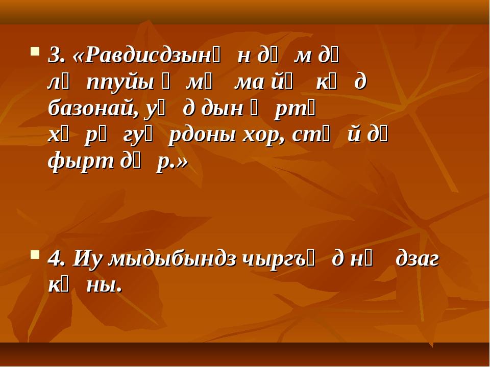 3. «Равдисдзынӕн дӕм дӕ лӕппуйы ӕмӕ ма йӕ кӕд базонай, уӕд дын ӕртӕ хӕрӕгуӕрд...