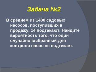 Задача №2 В среднем из 1400 садовых насосов, поступивших в продажу, 14 подтек